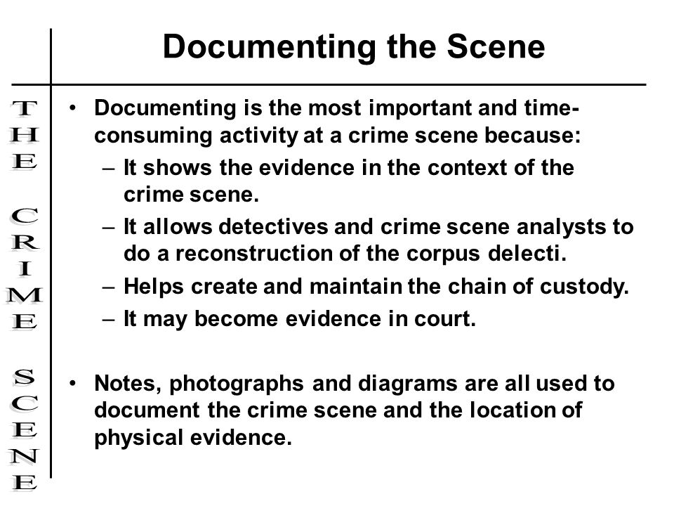 Documenting the Scene Documenting is the most important and time-consuming activity at a crime scene because: