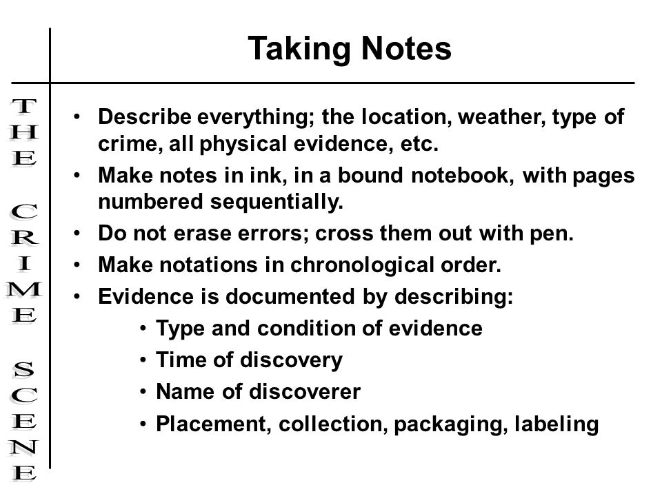 Taking Notes Describe everything; the location, weather, type of crime, all physical evidence, etc.