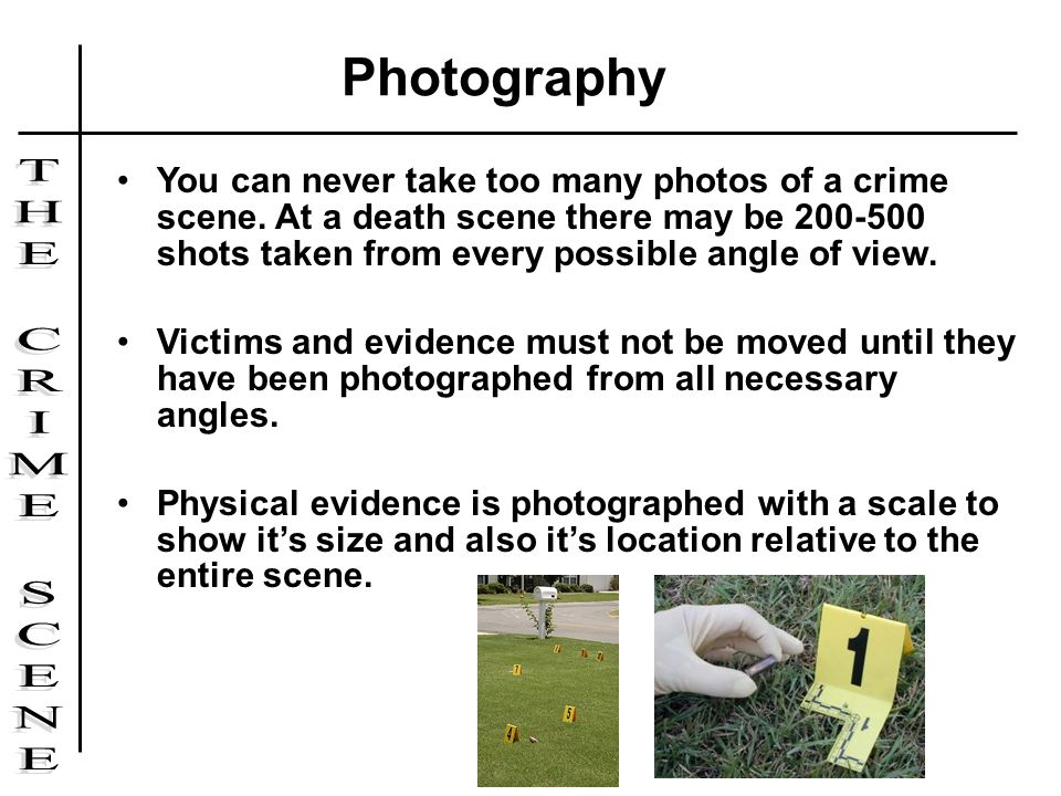 Photography You can never take too many photos of a crime scene. At a death scene there may be 200-500 shots taken from every possible angle of view.