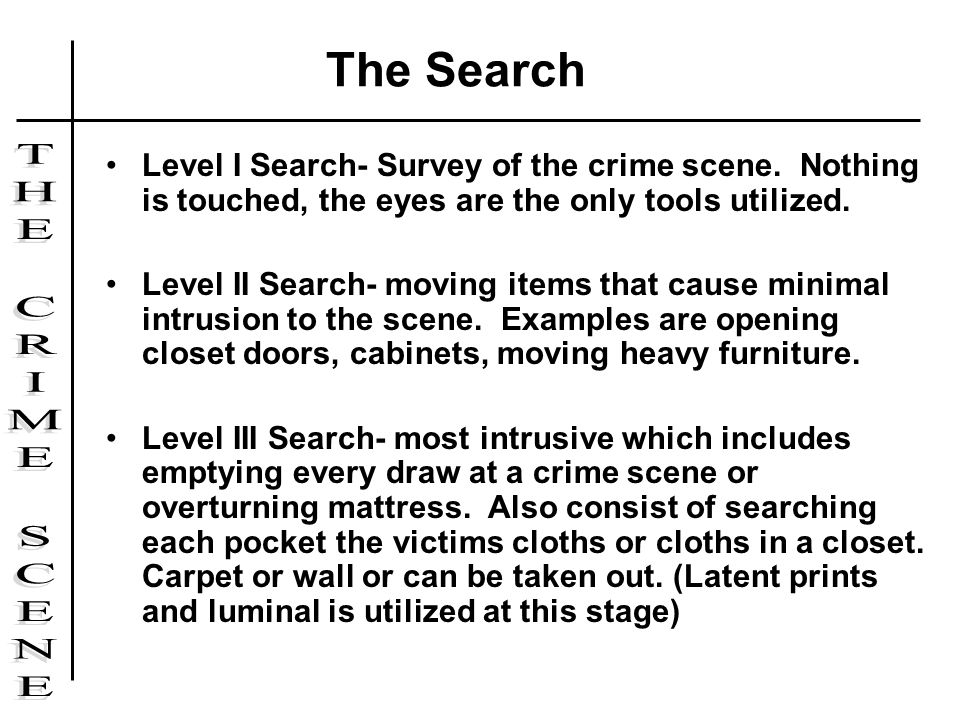 The Search Level I Search- Survey of the crime scene. Nothing is touched, the eyes are the only tools utilized.