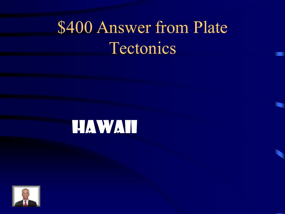 $400 Answer from Plate Tectonics