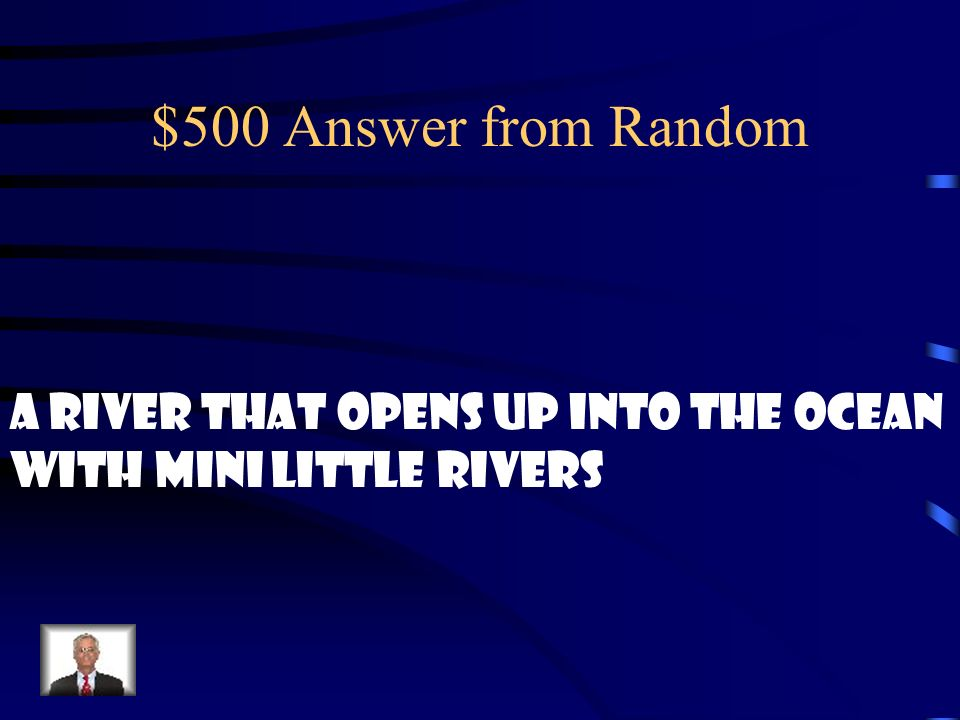 $500 Answer from Random A river that opens up into the ocean
