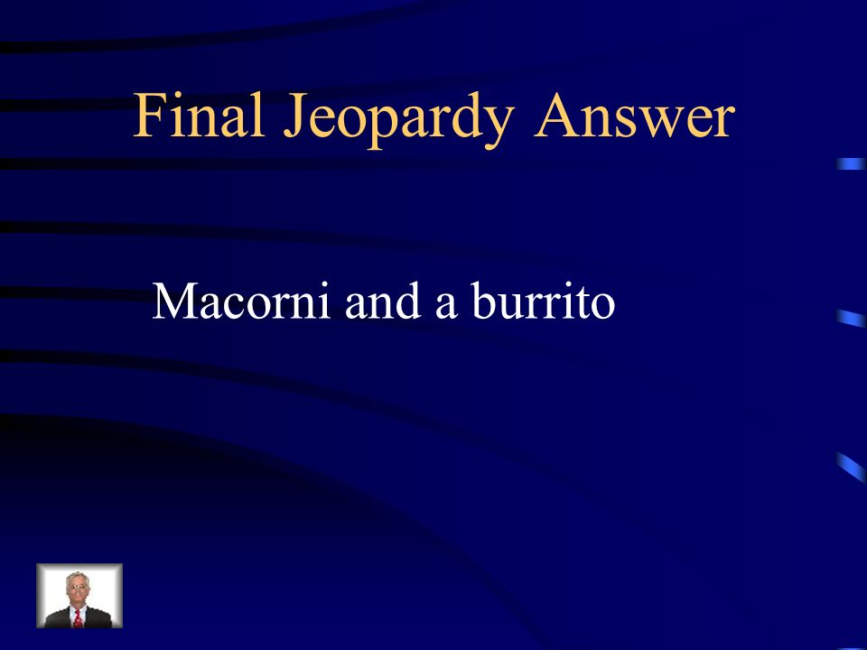 Final Jeopardy Answer Macorni and a burrito