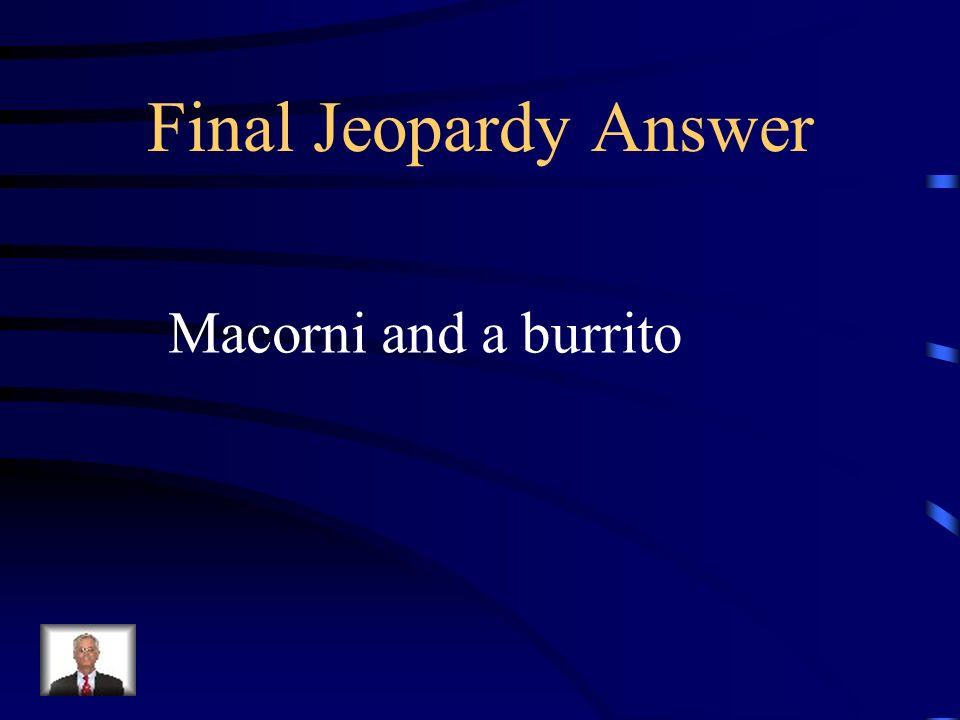 Final Jeopardy Answer Macorni and a burrito