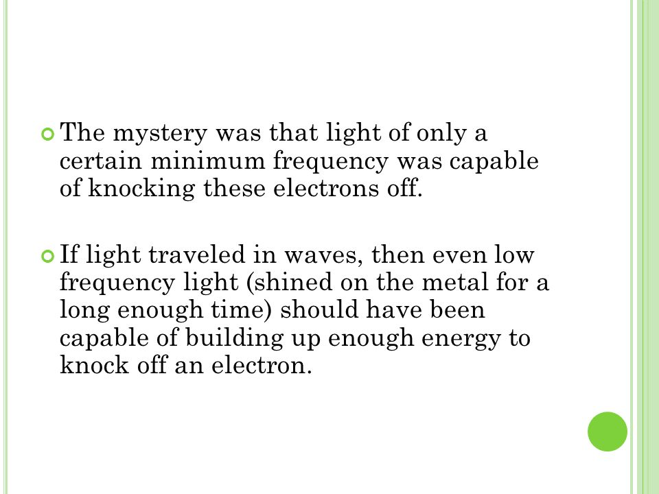 The mystery was that light of only a certain minimum frequency was capable of knocking these electrons off.