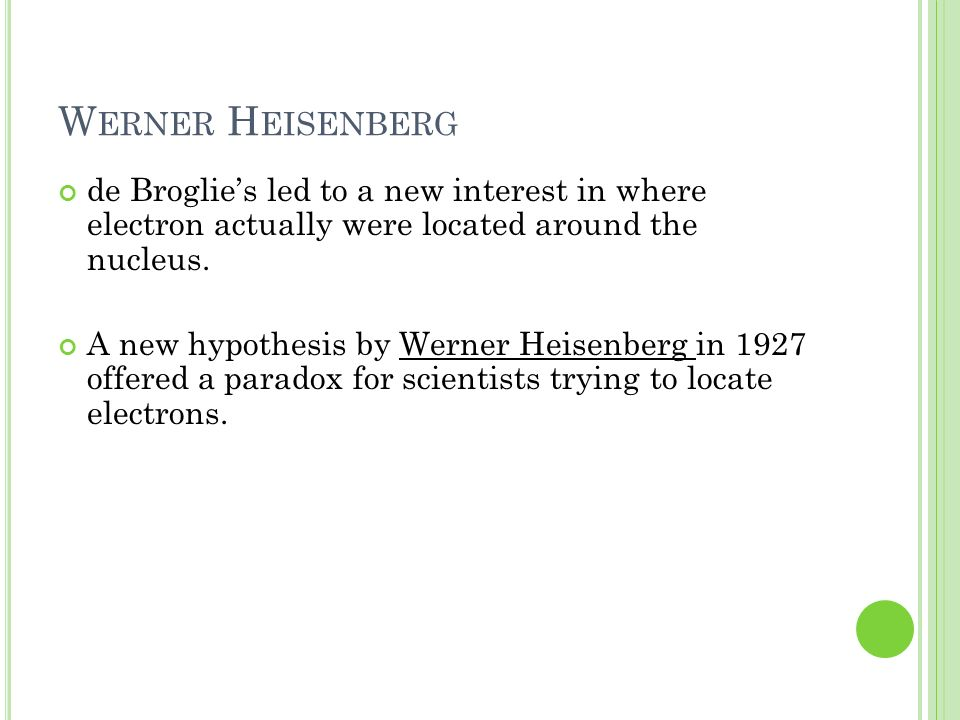 Werner Heisenberg de Broglie's led to a new interest in where electron actually were located around the nucleus.
