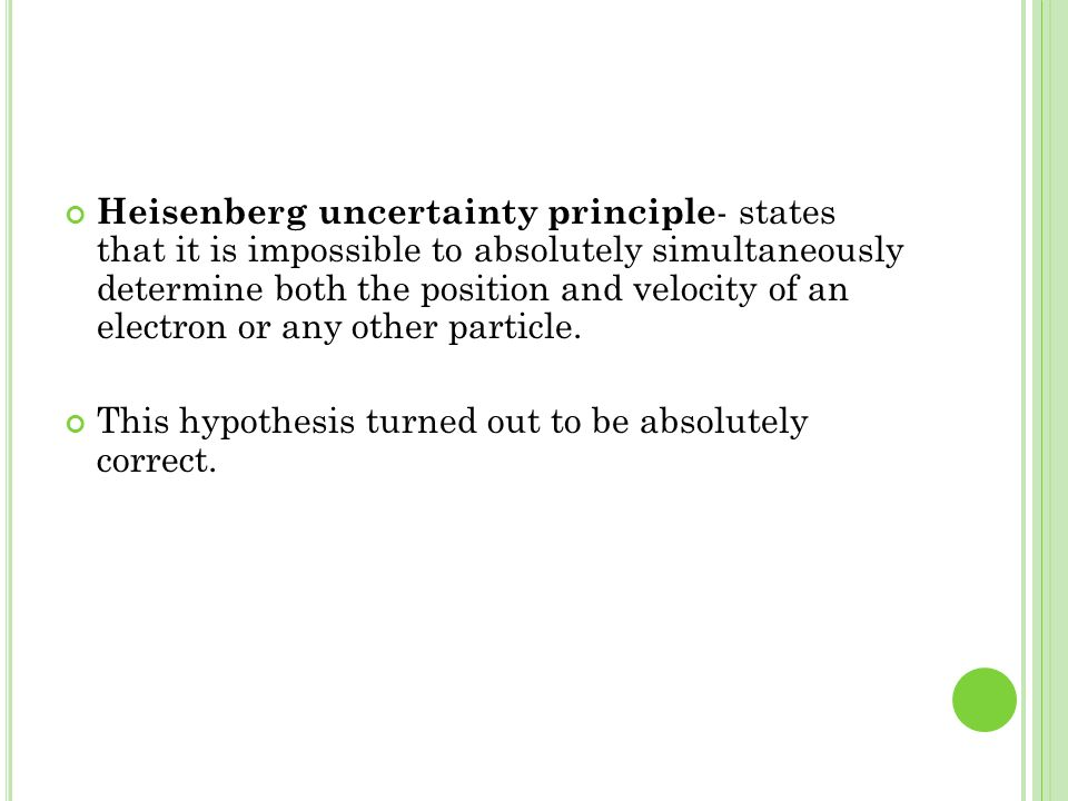 Heisenberg uncertainty principle- states that it is impossible to absolutely simultaneously determine both the position and velocity of an electron or any other particle.