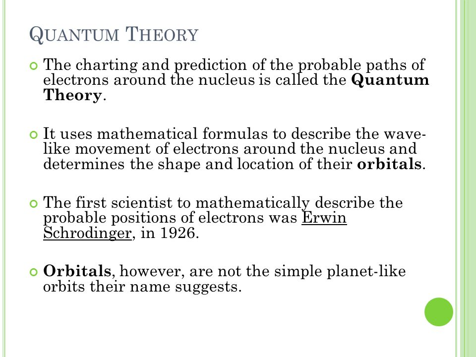 Quantum Theory The charting and prediction of the probable paths of electrons around the nucleus is called the Quantum Theory.