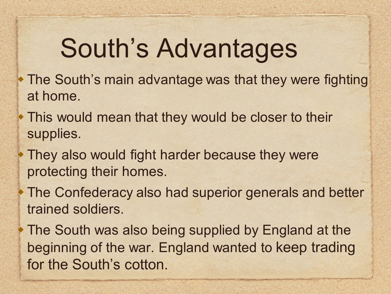South's Advantages The South's main advantage was that they were fighting at home. This would mean that they would be closer to their supplies.