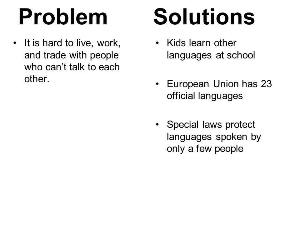 Problem Solutions. It is hard to live, work, and trade with people who can't talk to each other. Kids learn other languages at school.