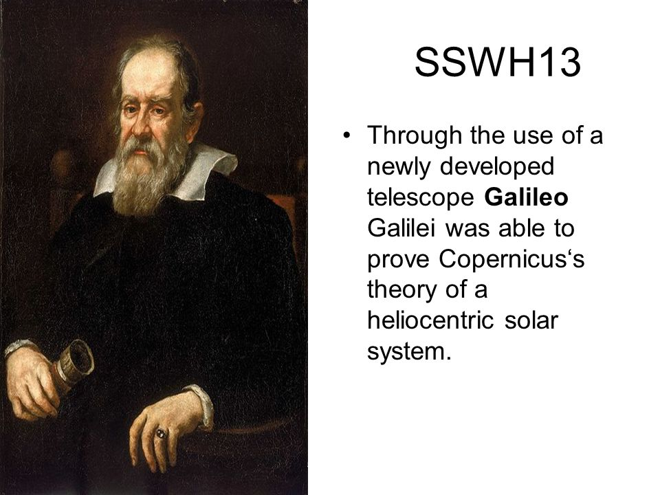 SSWH13 Through the use of a newly developed telescope Galileo Galilei was able to prove Copernicus's theory of a heliocentric solar system.