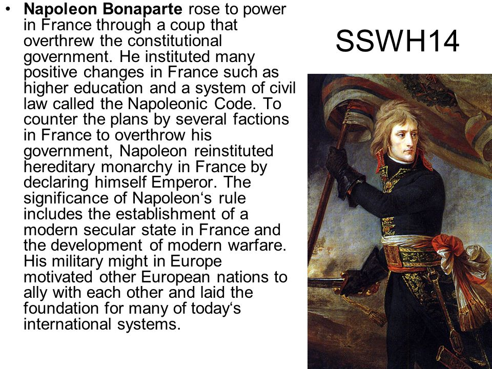 Napoleon Bonaparte rose to power in France through a coup that overthrew the constitutional government. He instituted many positive changes in France such as higher education and a system of civil law called the Napoleonic Code. To counter the plans by several factions in France to overthrow his government, Napoleon reinstituted hereditary monarchy in France by declaring himself Emperor. The significance of Napoleon's rule includes the establishment of a modern secular state in France and the development of modern warfare. His military might in Europe motivated other European nations to ally with each other and laid the foundation for many of today's international systems.