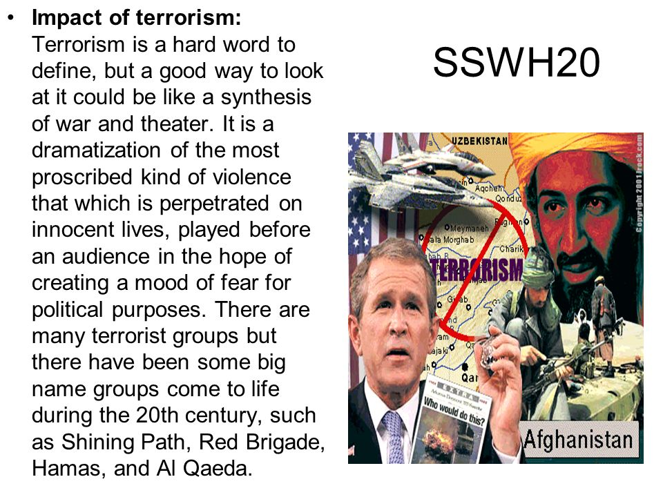 Impact of terrorism: Terrorism is a hard word to define, but a good way to look at it could be like a synthesis of war and theater. It is a dramatization of the most proscribed kind of violence that which is perpetrated on innocent lives, played before an audience in the hope of creating a mood of fear for political purposes. There are many terrorist groups but there have been some big name groups come to life during the 20th century, such as Shining Path, Red Brigade, Hamas, and Al Qaeda.