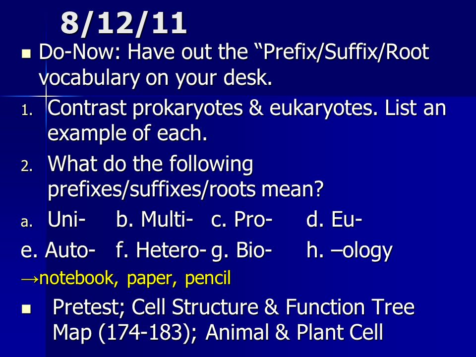 8/12/11 Do-Now: Have out the Prefix/Suffix/Root vocabulary on your desk. Contrast prokaryotes & eukaryotes. List an example of each.