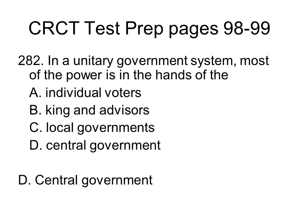 CRCT Test Prep pages 98-99 282. In a unitary government system, most of the power is in the hands of the.