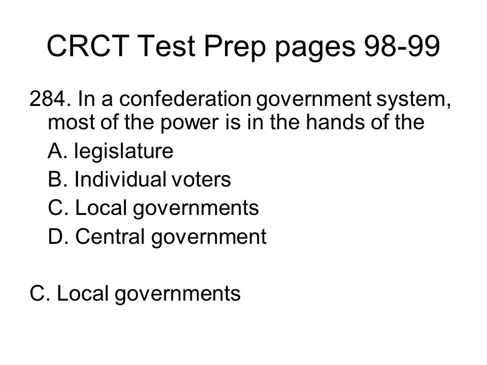 CRCT Test Prep pages 98-99 284. In a confederation government system, most of the power is in the hands of the.