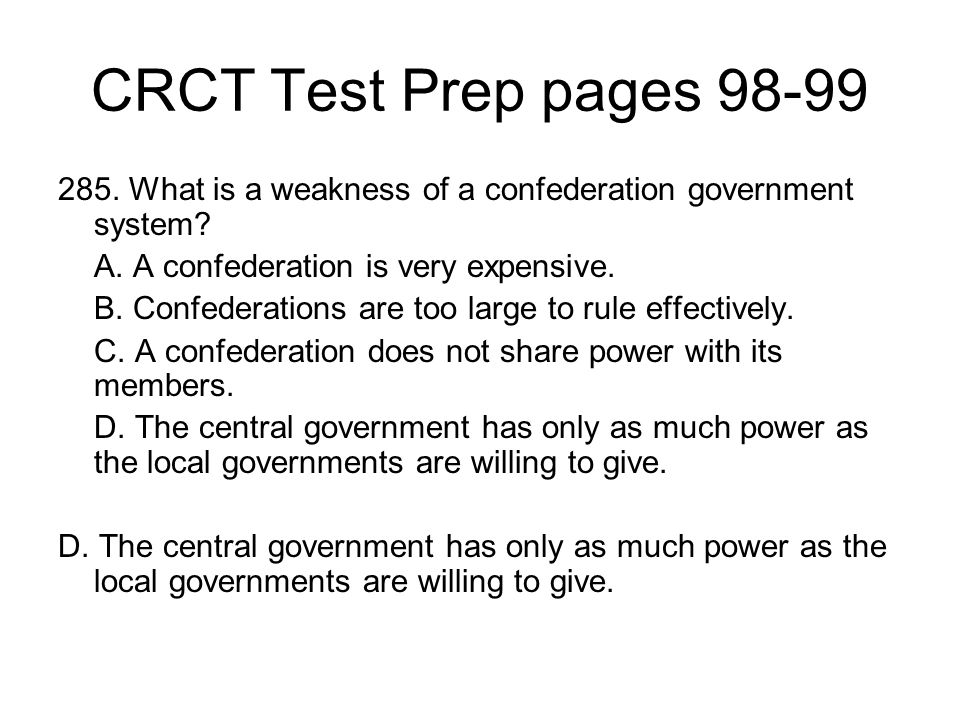 CRCT Test Prep pages 98-99 285. What is a weakness of a confederation government system A. A confederation is very expensive.
