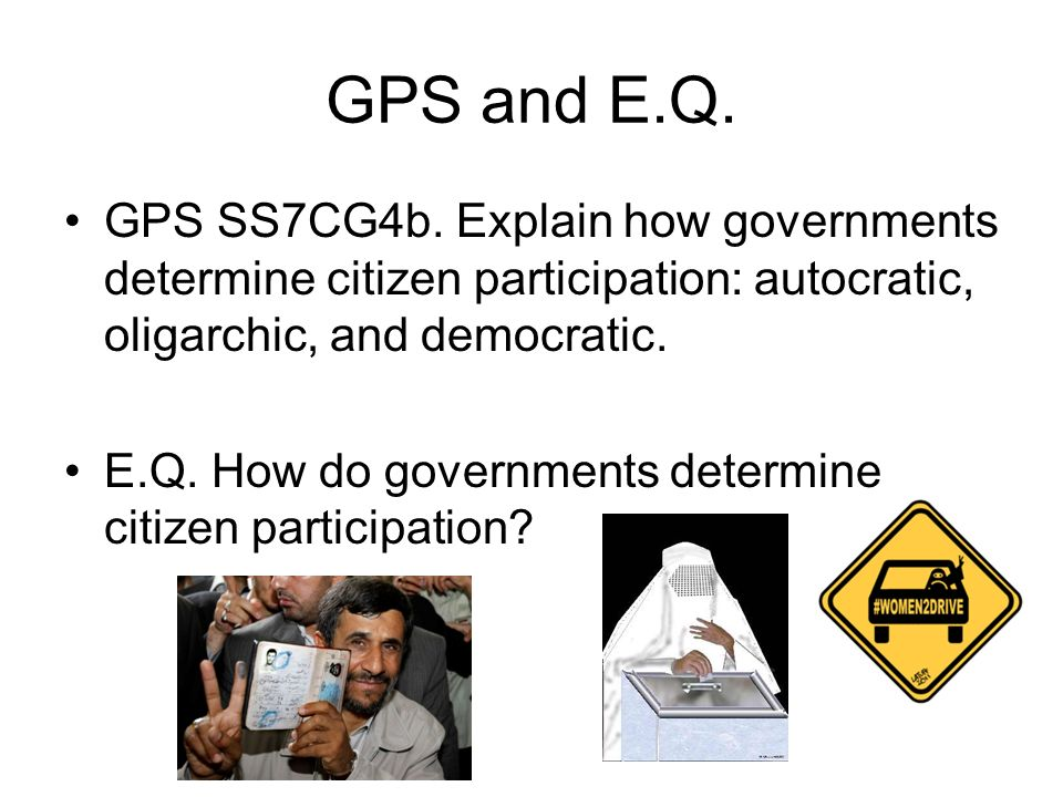 GPS and E.Q. GPS SS7CG4b. Explain how governments determine citizen participation: autocratic, oligarchic, and democratic.