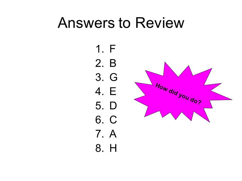 Answers to Review F B G E D C A H How did you do