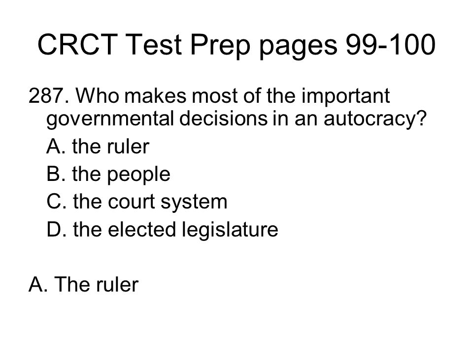CRCT Test Prep pages 99-100 287. Who makes most of the important governmental decisions in an autocracy