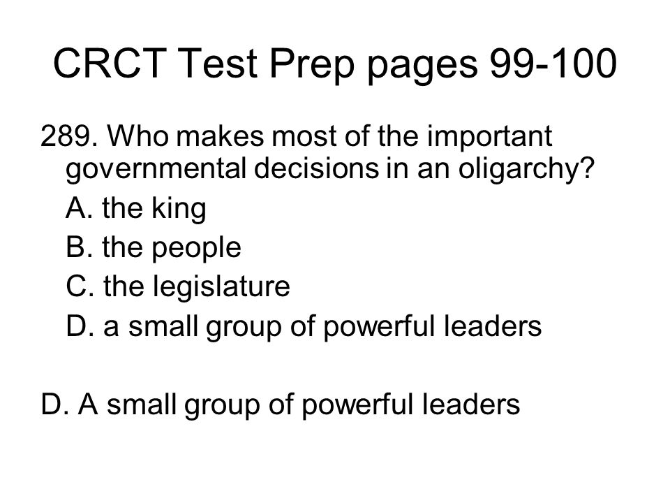 CRCT Test Prep pages 99-100 289. Who makes most of the important governmental decisions in an oligarchy
