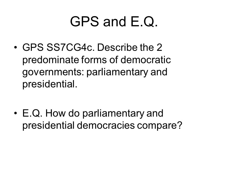 GPS and E.Q. GPS SS7CG4c. Describe the 2 predominate forms of democratic governments: parliamentary and presidential.