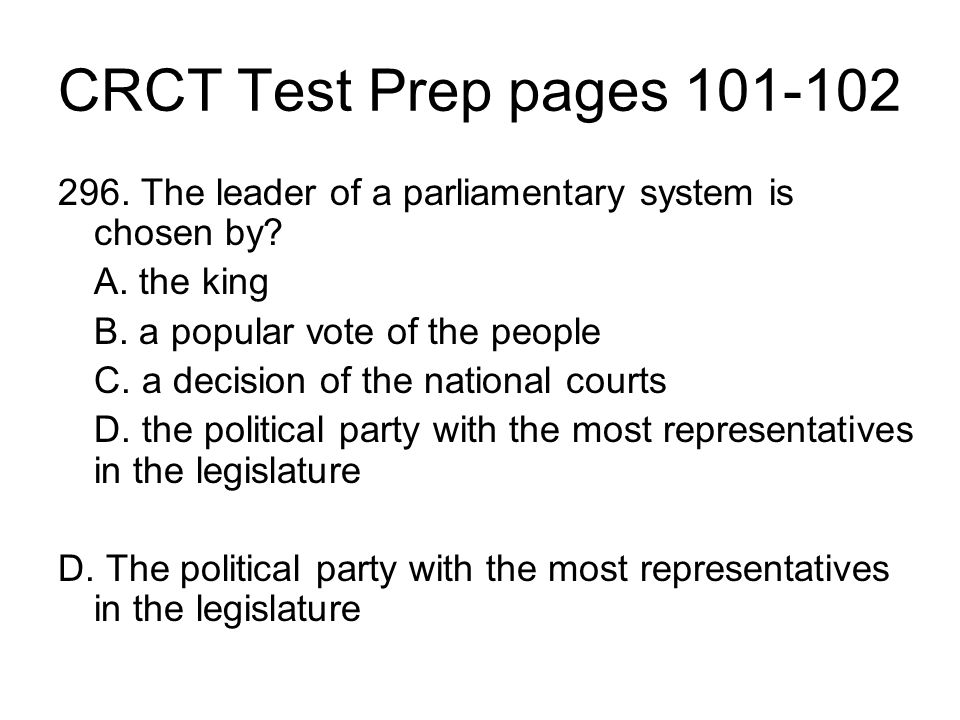 CRCT Test Prep pages 101-102 296. The leader of a parliamentary system is chosen by A. the king. B. a popular vote of the people.