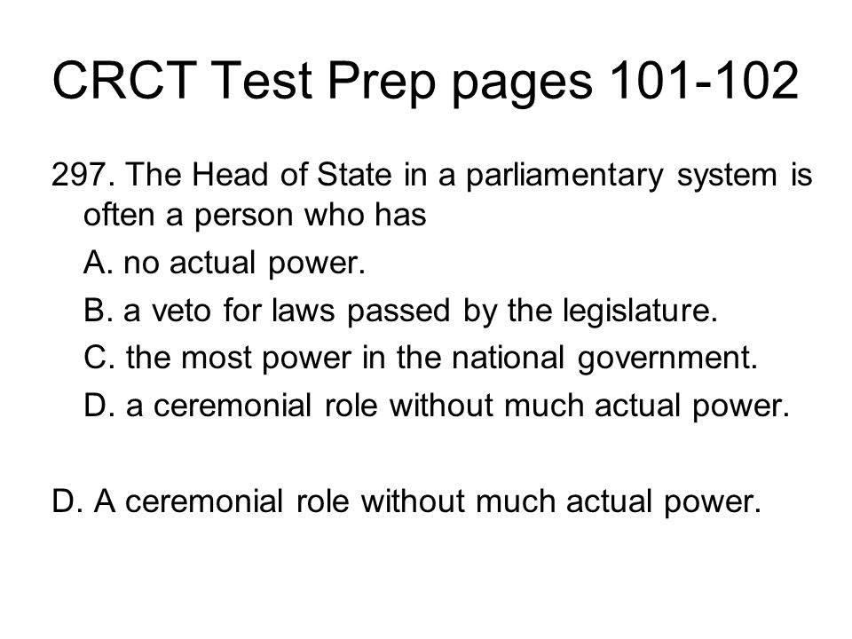 CRCT Test Prep pages 101-102 297. The Head of State in a parliamentary system is often a person who has.