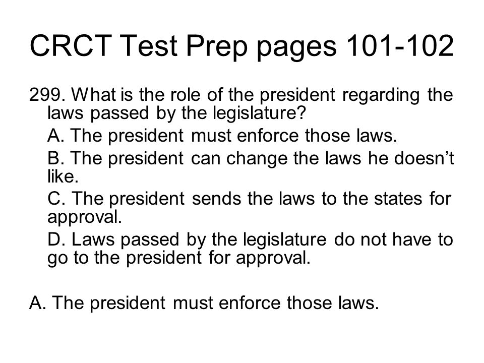 CRCT Test Prep pages 101-102 299. What is the role of the president regarding the laws passed by the legislature