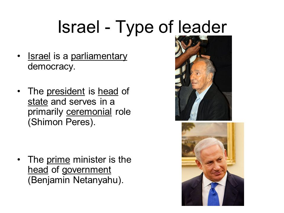 Israel - Type of leader Israel is a parliamentary democracy.