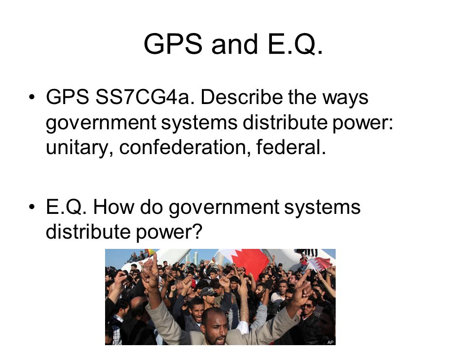 GPS and E.Q. GPS SS7CG4a. Describe the ways government systems distribute power: unitary, confederation, federal.
