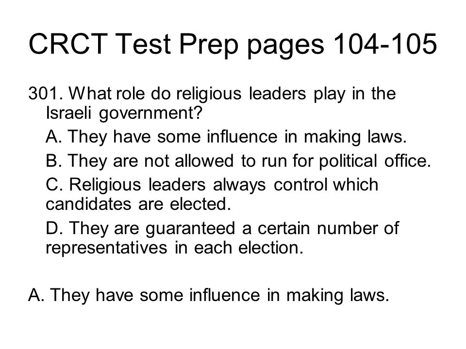 CRCT Test Prep pages 104-105 301. What role do religious leaders play in the Israeli government A. They have some influence in making laws.