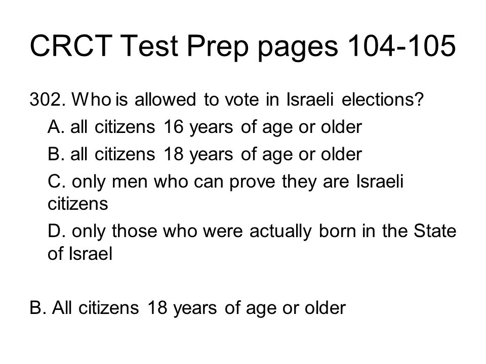 CRCT Test Prep pages 104-105 302. Who is allowed to vote in Israeli elections A. all citizens 16 years of age or older.