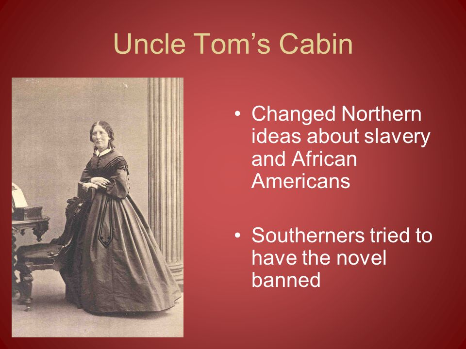 Uncle Tom's Cabin Changed Northern ideas about slavery and African Americans.