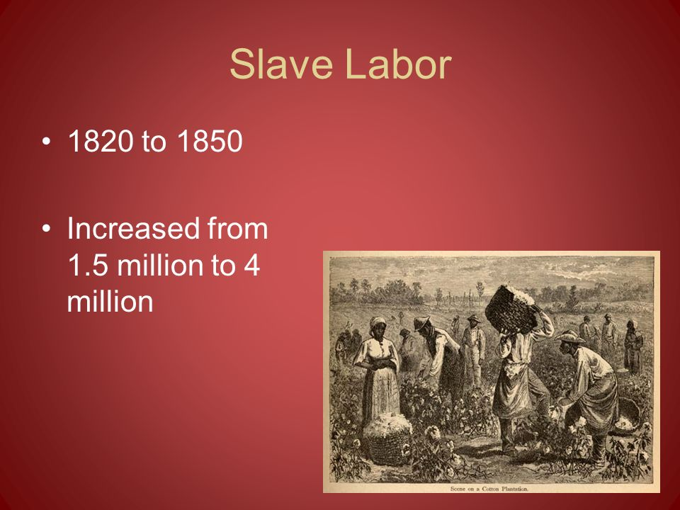 Slave Labor 1820 to 1850 Increased from 1.5 million to 4 million