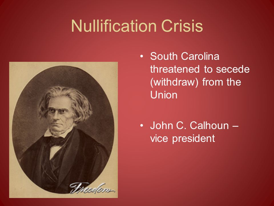 Nullification Crisis South Carolina threatened to secede (withdraw) from the Union.