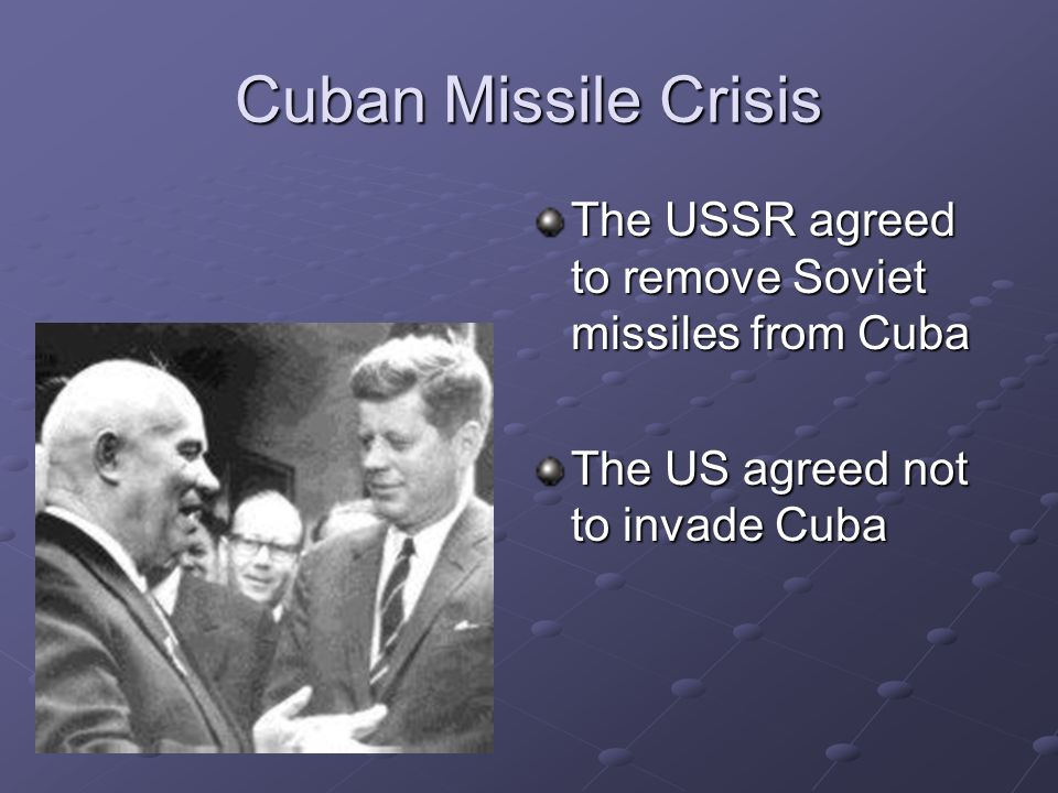 Cuban Missile Crisis The USSR agreed to remove Soviet missiles from Cuba.