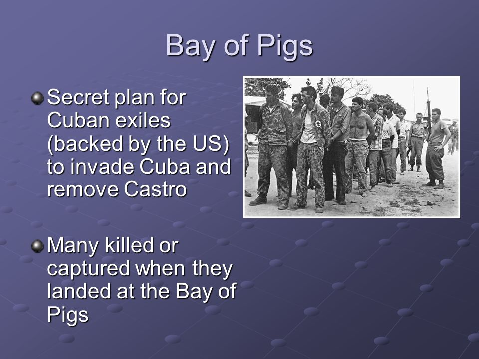 Bay of Pigs Secret plan for Cuban exiles (backed by the US) to invade Cuba and remove Castro.