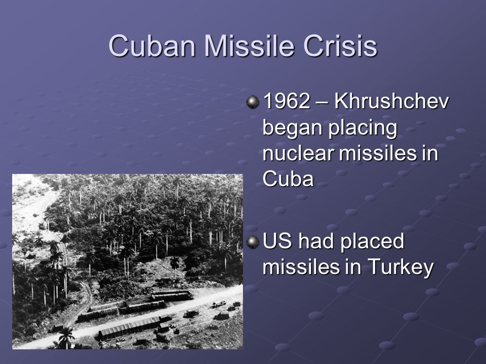 Cuban Missile Crisis 1962 – Khrushchev began placing nuclear missiles in Cuba.