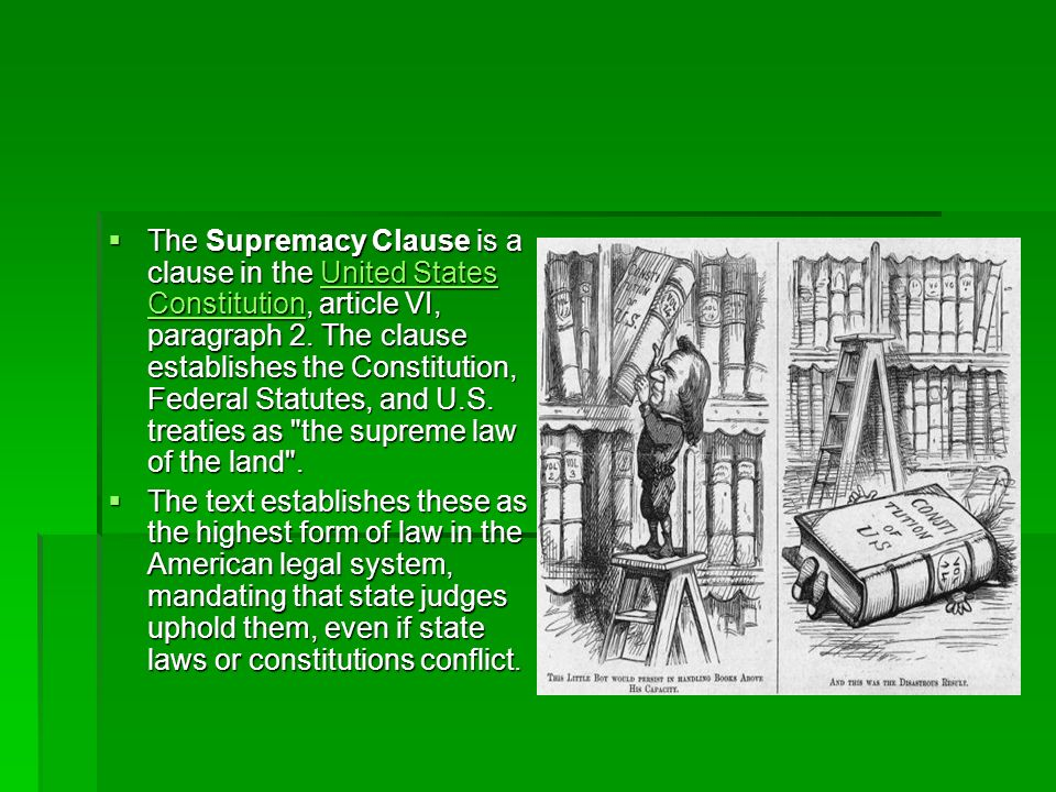 The Supremacy Clause is a clause in the United States Constitution, article VI, paragraph 2. The clause establishes the Constitution, Federal Statutes, and U.S. treaties as the supreme law of the land .