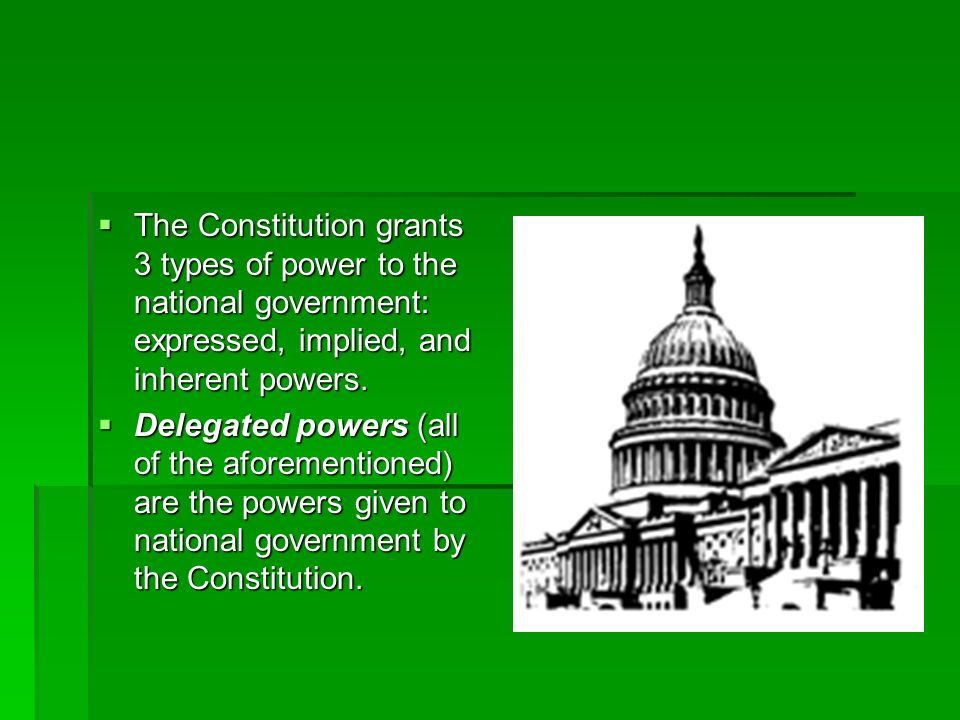 The Constitution grants 3 types of power to the national government: expressed, implied, and inherent powers.
