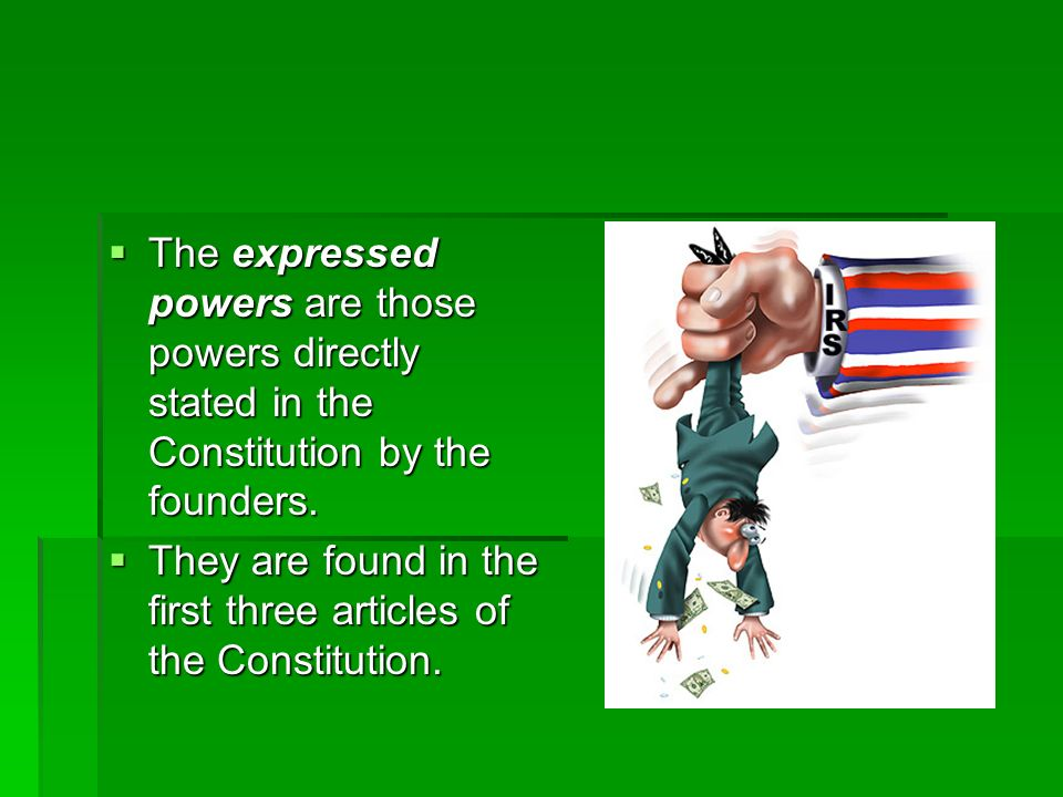 The expressed powers are those powers directly stated in the Constitution by the founders.