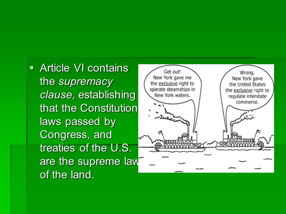 Article VI contains the supremacy clause, establishing that the Constitution, laws passed by Congress, and treaties of the U.S.