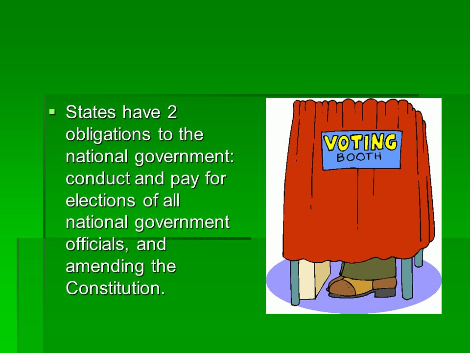 States have 2 obligations to the national government: conduct and pay for elections of all national government officials, and amending the Constitution.