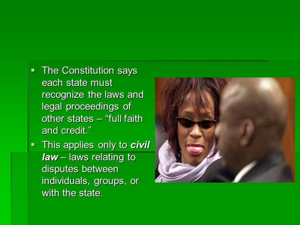The Constitution says each state must recognize the laws and legal proceedings of other states – full faith and credit.