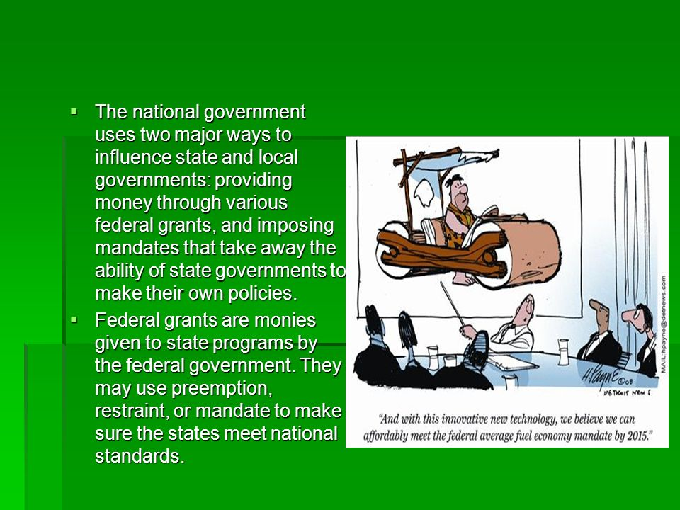 The national government uses two major ways to influence state and local governments: providing money through various federal grants, and imposing mandates that take away the ability of state governments to make their own policies.