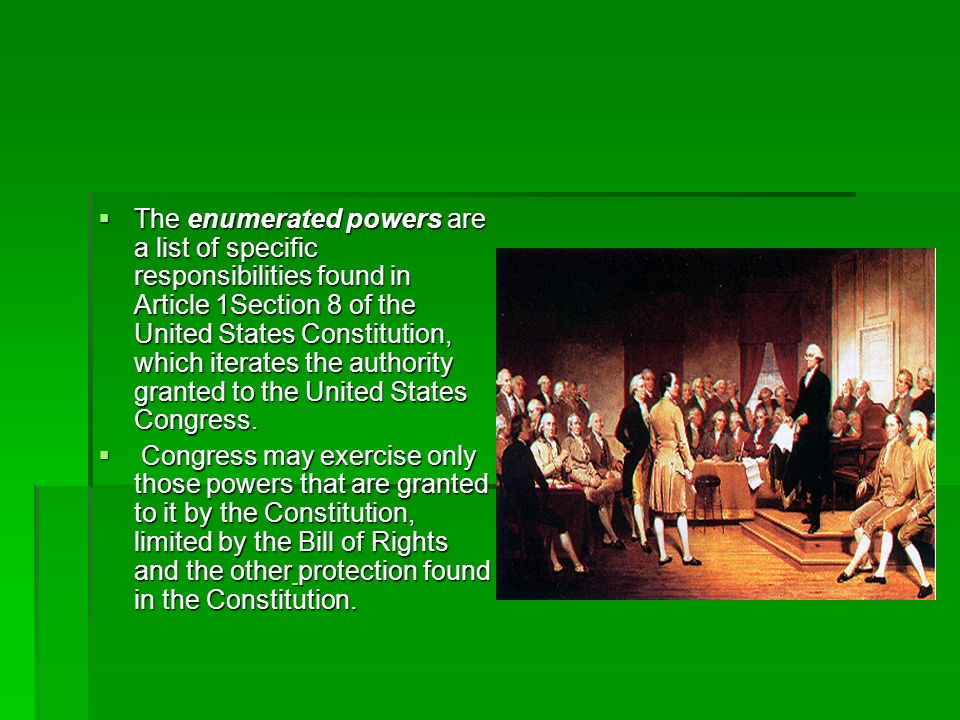 The enumerated powers are a list of specific responsibilities found in Article 1Section 8 of the United States Constitution, which iterates the authority granted to the United States Congress.