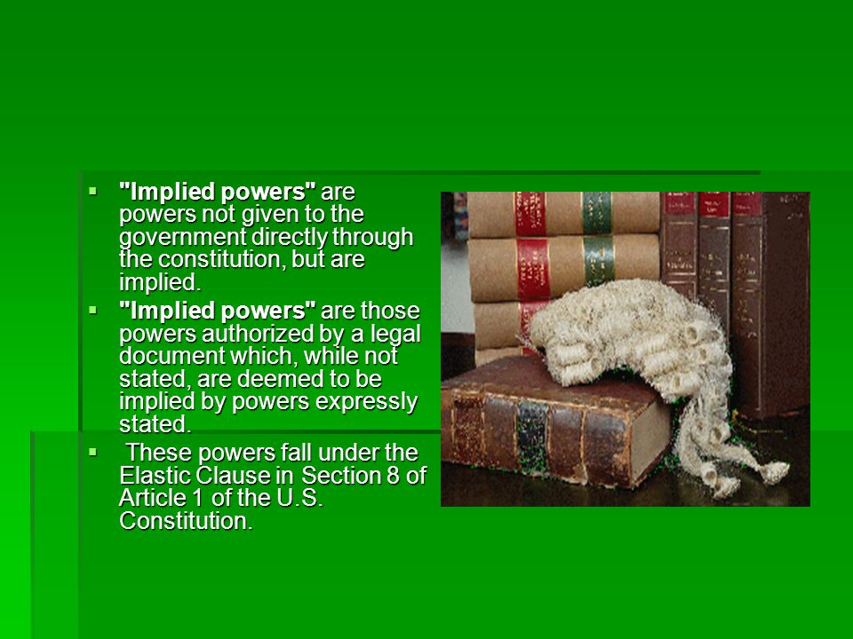 Implied powers are powers not given to the government directly through the constitution, but are implied.