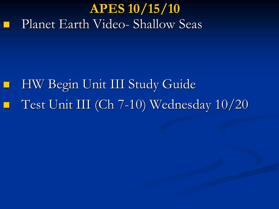 APES 10/15/10 Planet Earth Video- Shallow Seas. HW Begin Unit III Study Guide.