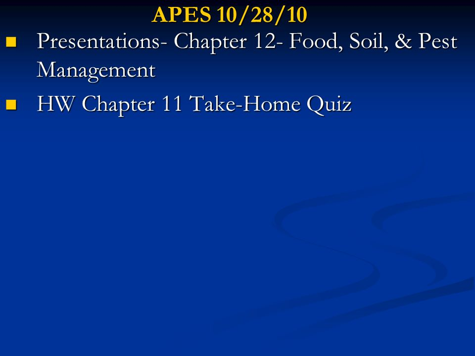 APES 10/28/10 Presentations- Chapter 12- Food, Soil, & Pest Management HW Chapter 11 Take-Home Quiz